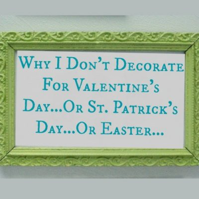 Why I Don't Decorate for Valentine's Day…Or St. Patrick's Day…Or Easter…