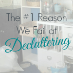 The #1 Reason We Fail at Decluttering
